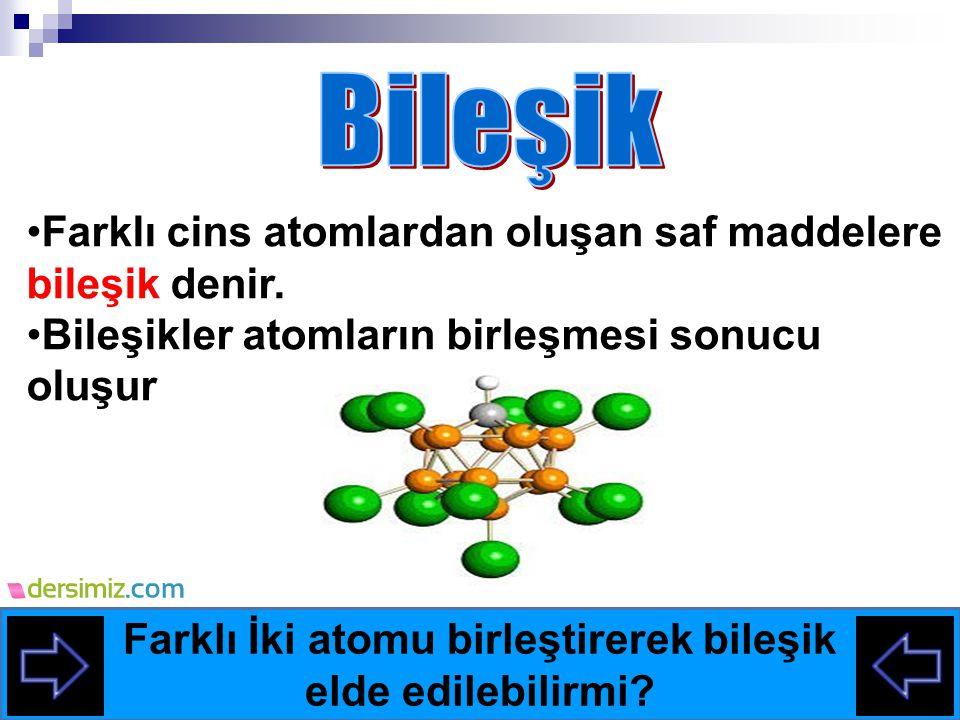 Farklı cins atomlardan oluşan saf maddelere bileşik denir.
