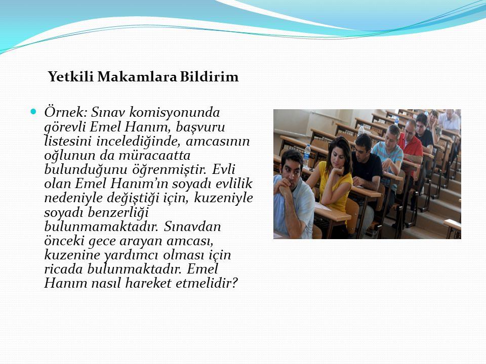 Yetkili Makamlara Bildirim Örnek: Sınav komisyonunda görevli Emel Hanım, başvuru listesini incelediğinde, amcasının oğlunun da müracaatta bulunduğunu
