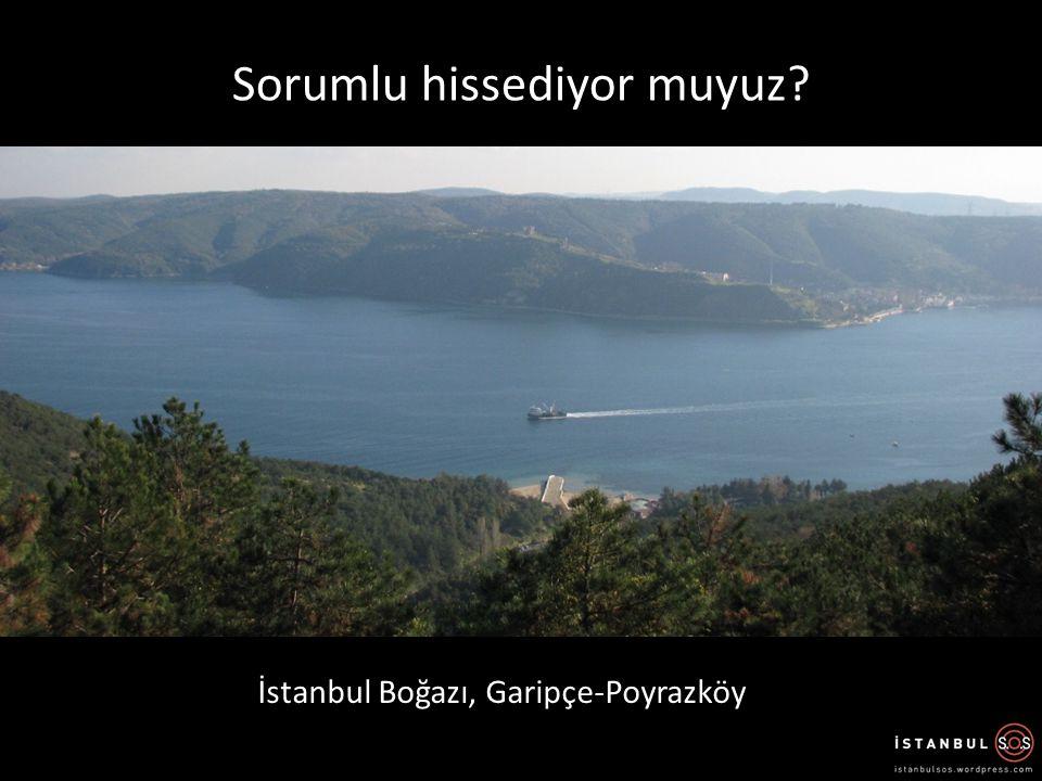 Sorumlu hissediyor muyuz? İstanbul Boğazı, Garipçe-Poyrazköy