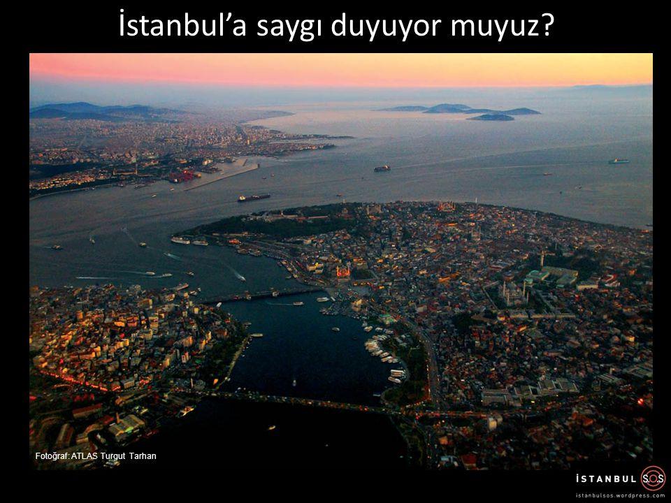 İstanbul'a saygı duyuyor muyuz? Fotoğraf: ATLAS Turgut Tarhan