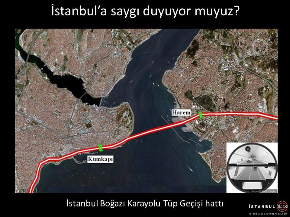 İstanbul Boğazı Karayolu Tüp Geçişi hattı İstanbul'a saygı duyuyor muyuz?