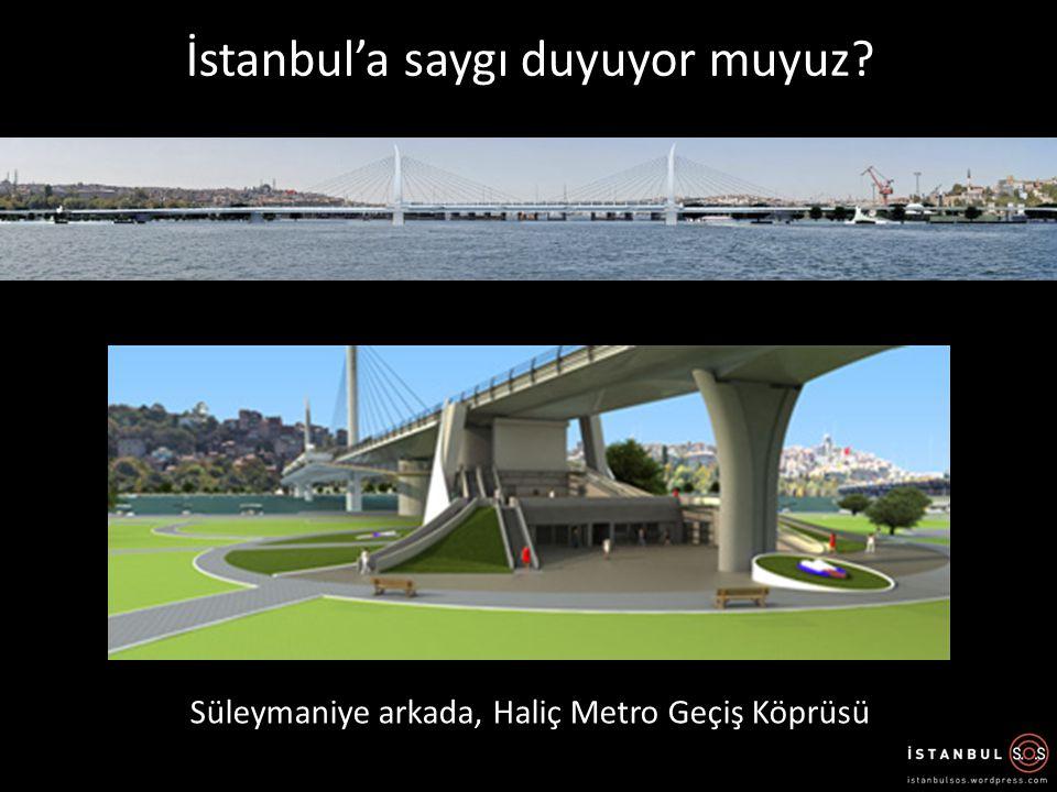İstanbul'a saygı duyuyor muyuz? Süleymaniye arkada, Haliç Metro Geçiş Köprüsü