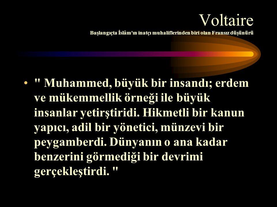 Voltaire Başlangıçta İslâm ın inatçı muhaliflerinden biri olan Fransız düşünürü Muhammed, büyük bir insandı; erdem ve mükemmellik örneği ile büyük insanlar yetirştiridi.