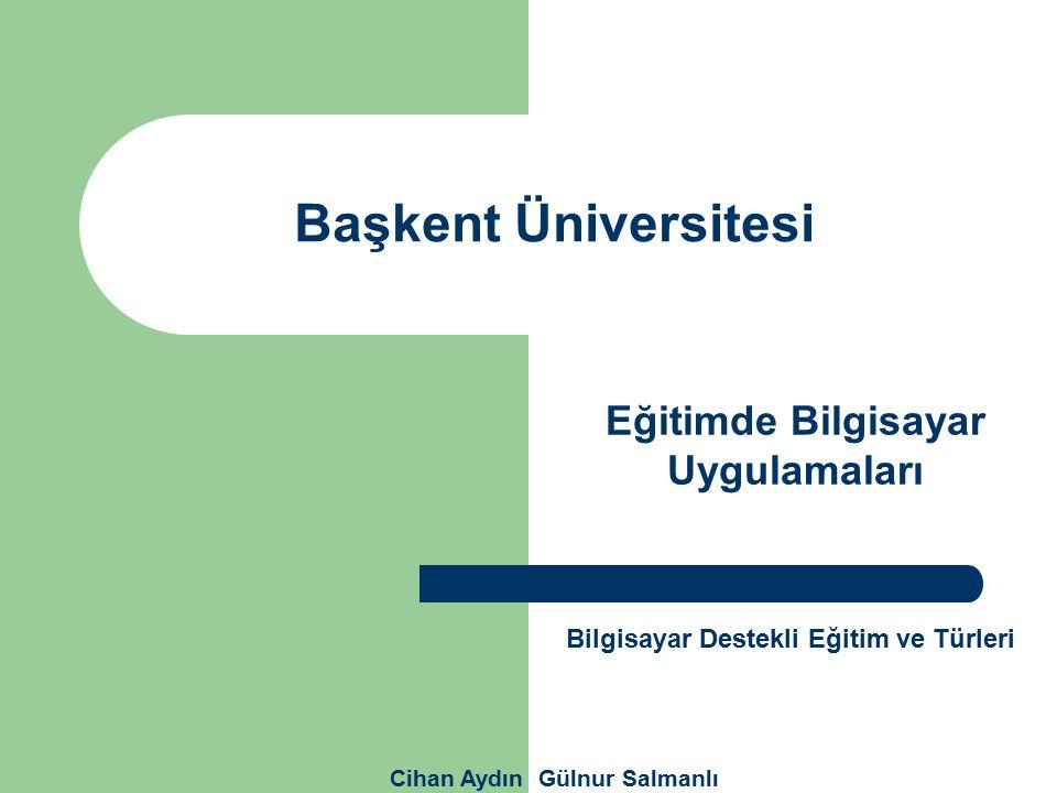 Başkent Üniversitesi Eğitimde Bilgisayar Uygulamaları Cihan Aydın Gülnur Salmanlı Bilgisayar Destekli Eğitim ve Türleri