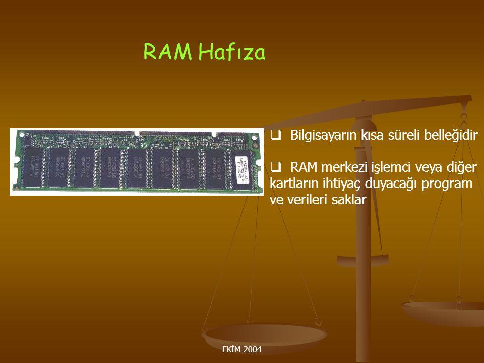 EKİM 2004 RAM Hafıza  Bilgisayarın kısa süreli belleğidir  RAM merkezi işlemci veya diğer kartların ihtiyaç duyacağı program ve verileri saklar