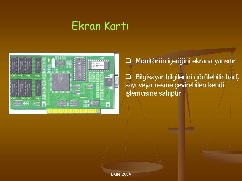EKİM 2004 Ekran Kartı  Monitörün içeriğini ekrana yansıtır  Bilgisayar bilgilerini görülebilir harf, sayı veya resme çevirebilen kendi işlemcisine sahiptir