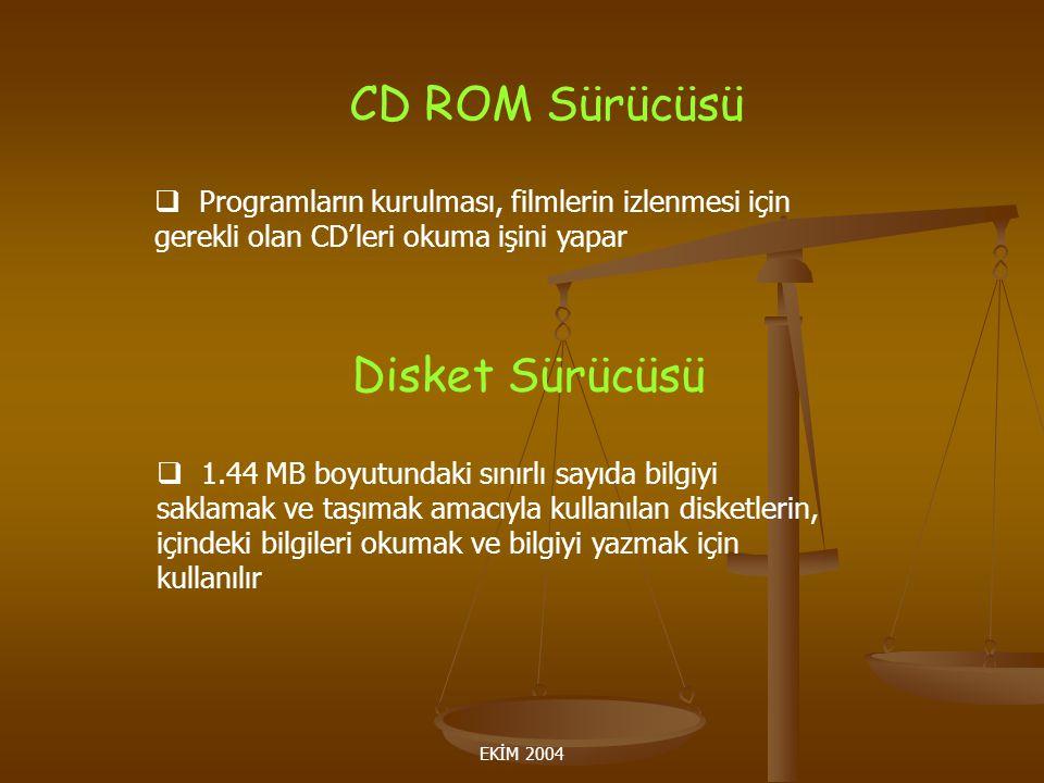 EKİM 2004 CD ROM Sürücüsü  Programların kurulması, filmlerin izlenmesi için gerekli olan CD'leri okuma işini yapar Disket Sürücüsü  1.44 MB boyutundaki sınırlı sayıda bilgiyi saklamak ve taşımak amacıyla kullanılan disketlerin, içindeki bilgileri okumak ve bilgiyi yazmak için kullanılır