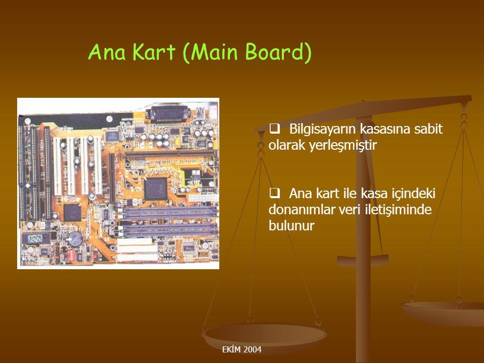 EKİM 2004 Ana Kart (Main Board)  Bilgisayarın kasasına sabit olarak yerleşmiştir  Ana kart ile kasa içindeki donanımlar veri iletişiminde bulunur