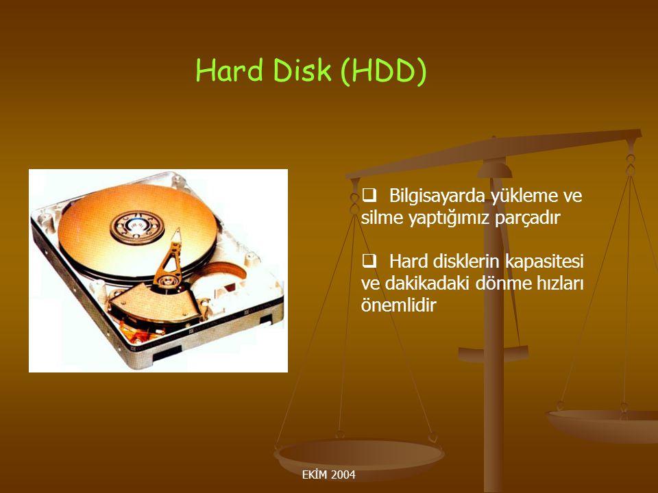 EKİM 2004 Hard Disk (HDD)  Bilgisayarda yükleme ve silme yaptığımız parçadır  Hard disklerin kapasitesi ve dakikadaki dönme hızları önemlidir