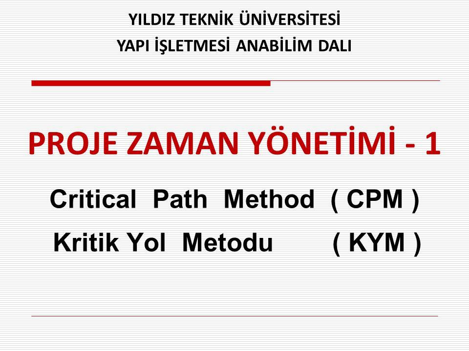 PROJE ZAMAN YÖNETİMİ - 1 Critical Path Method ( CPM ) Kritik Yol Metodu ( KYM ) YILDIZ TEKNİK ÜNİVERSİTESİ YAPI İŞLETMESİ ANABİLİM DALI
