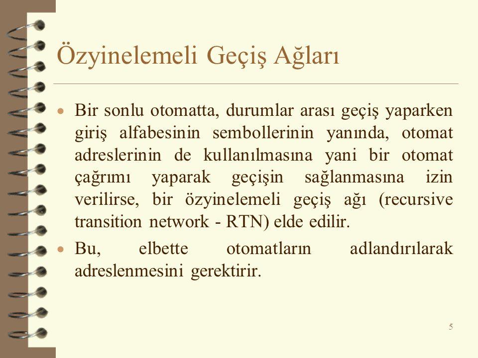 Özyinelemeli Geçiş Ağları  Bir sonlu otomatta, durumlar arası geçiş yaparken giriş alfabesinin sembollerinin yanında, otomat adreslerinin de kullanılmasına yani bir otomat çağrımı yaparak geçişin sağlanmasına izin verilirse, bir özyinelemeli geçiş ağı (recursive transition network - RTN) elde edilir.