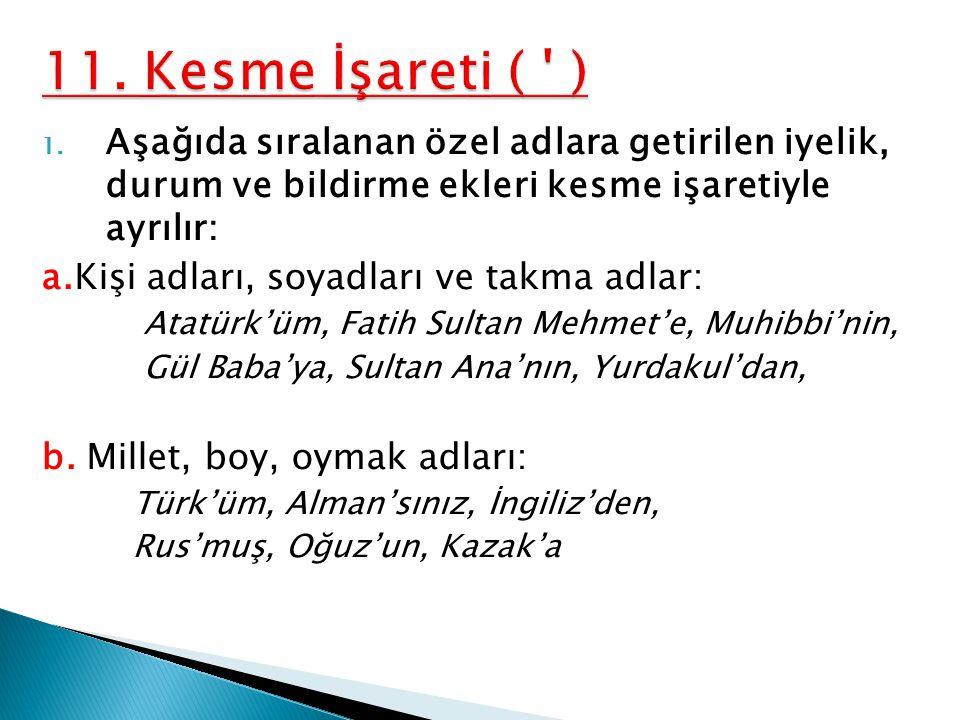 1. Aşağıda sıralanan özel adlara getirilen iyelik, durum ve bildirme ekleri kesme işaretiyle ayrılır: a.Kişi adları, soyadları ve takma adlar: Atatürk
