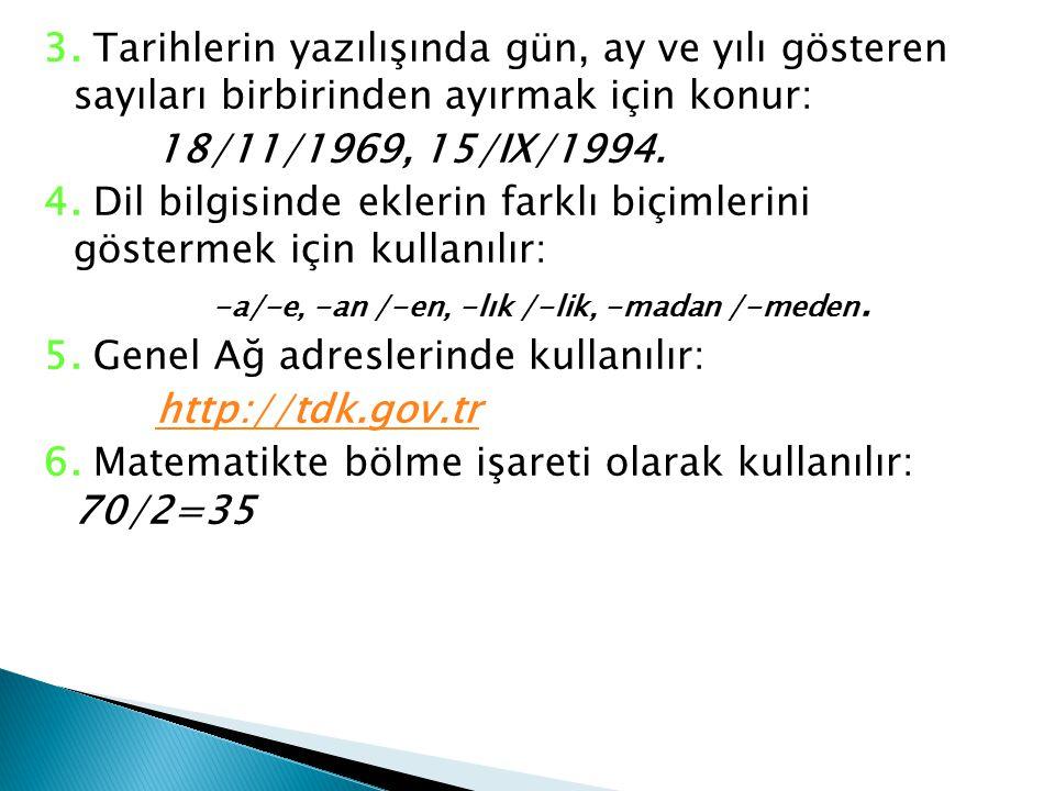 3. Tarihlerin yazılışında gün, ay ve yılı gösteren sayıları birbirinden ayırmak için konur: 18/11/1969, 15/IX/1994. 4. Dil bilgisinde eklerin farklı b