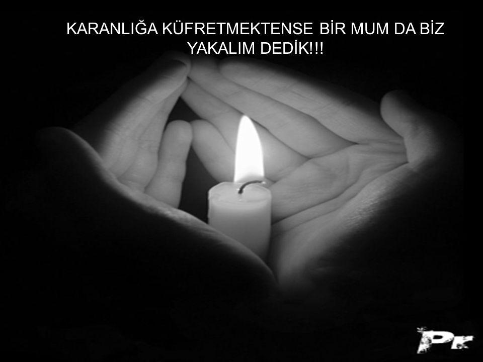 KARANLIĞA KÜFRETMEKTENSE BİR MUM DA BİZ YAKALIM DEDİK!!!
