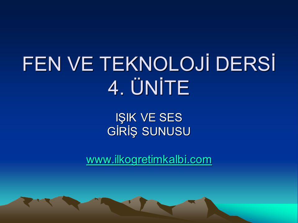 FEN VE TEKNOLOJİ DERSİ 4. ÜNİTE IŞIK VE SES GİRİŞ SUNUSU www.ilkogretimkalbi.com