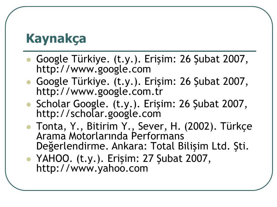 Kaynakça Google Türkiye. (t.y.). Erişim: 26 Şubat 2007, http://www.google.com Google Türkiye.