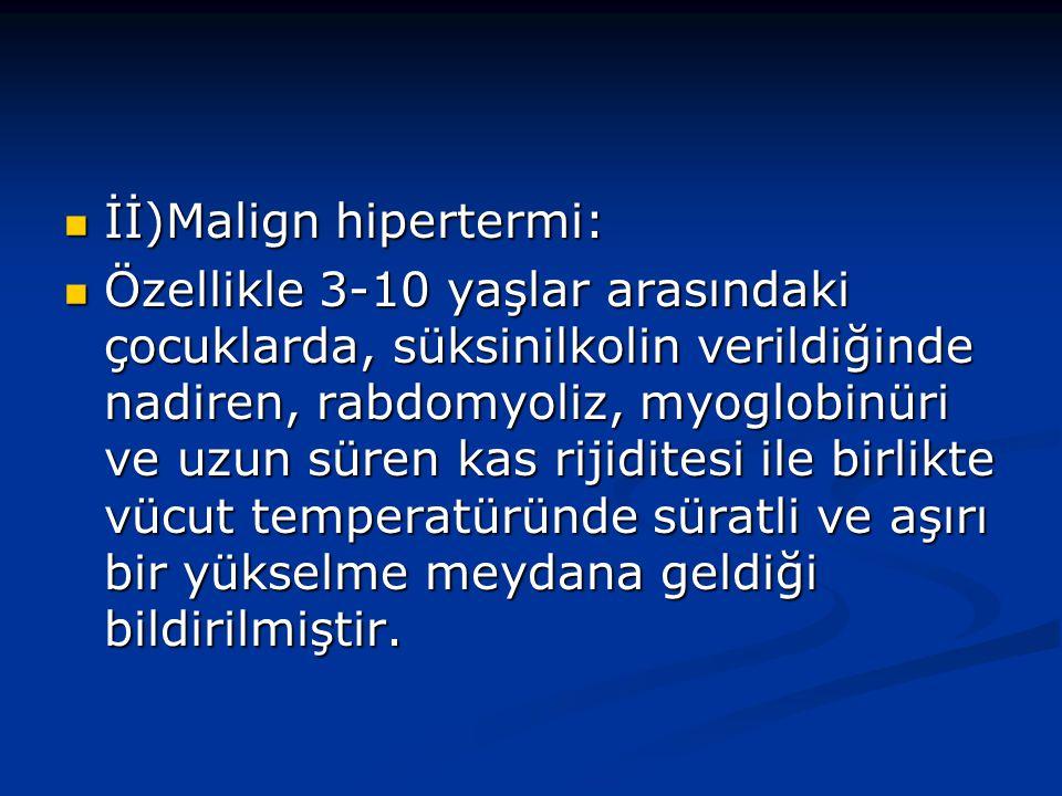 İİ)Malign hipertermi: İİ)Malign hipertermi: Özellikle 3-10 yaşlar arasındaki çocuklarda, süksinilkolin verildiğinde nadiren, rabdomyoliz, myoglobinüri ve uzun süren kas rijiditesi ile birlikte vücut temperatüründe süratli ve aşırı bir yükselme meydana geldiği bildirilmiştir.