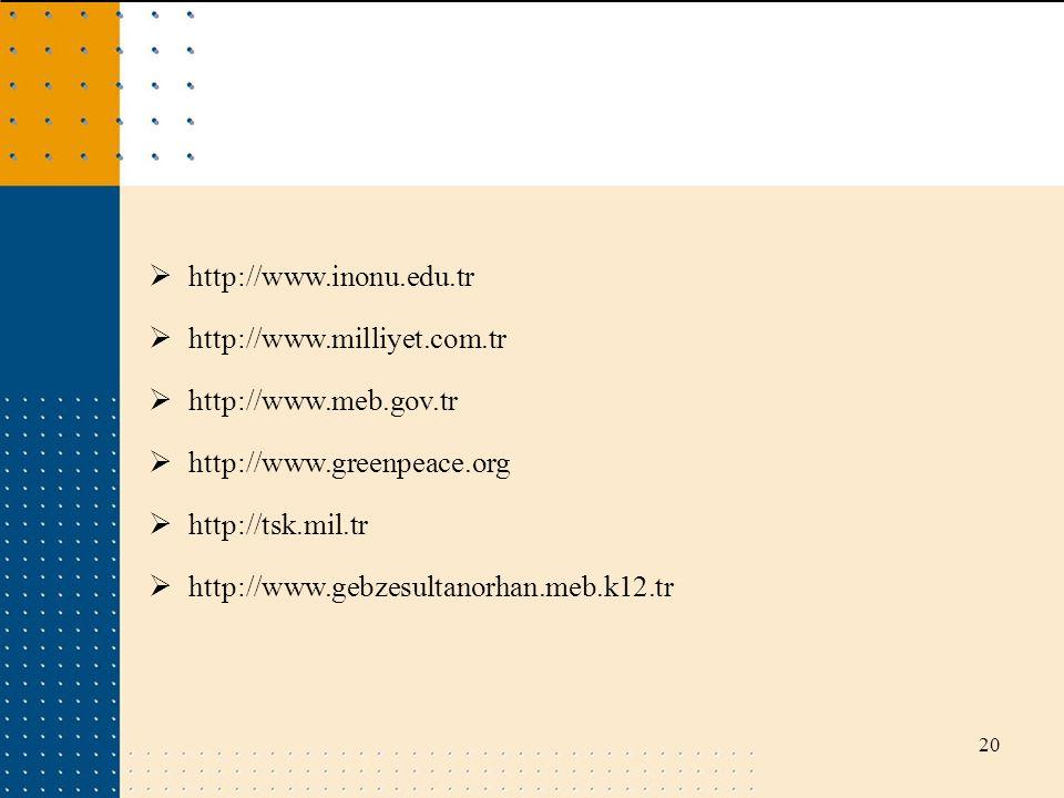 20  http://www.inonu.edu.tr  http://www.milliyet.com.tr  http://www.meb.gov.tr  http://www.greenpeace.org  http://tsk.mil.tr  http://www.gebzesu