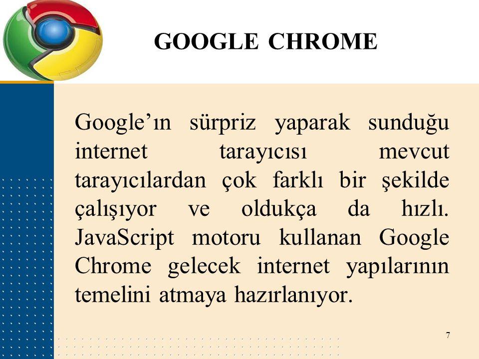 GOOGLE CHROME Google'ın sürpriz yaparak sunduğu internet tarayıcısı mevcut tarayıcılardan çok farklı bir şekilde çalışıyor ve oldukça da hızlı. JavaSc