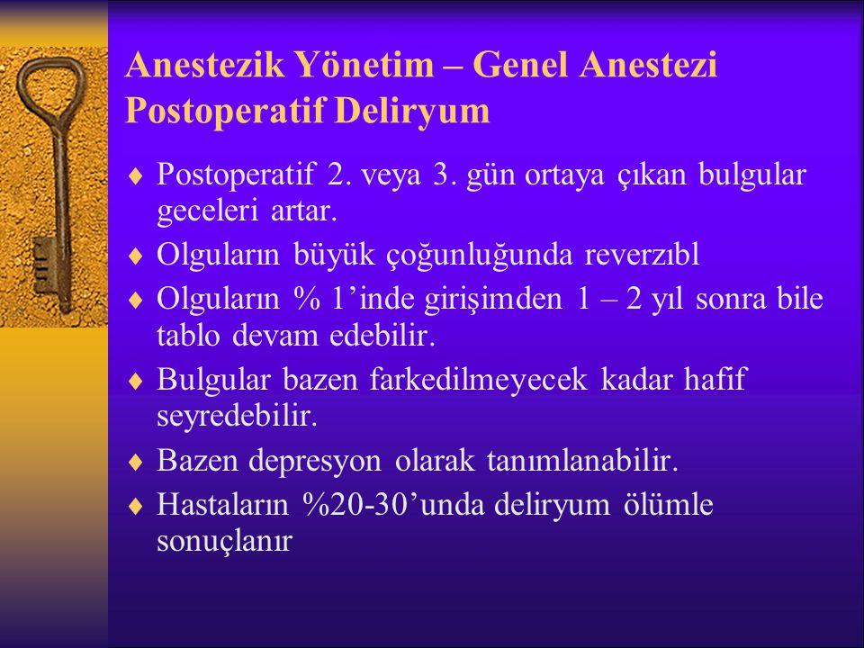Anestezik Yönetim – Genel Anestezi Postoperatif Deliryum  Risk oluşturan ilaçlar: Antikolinerjikler, digoksin, antipsikotikler, antidepresanlar, narkotik ve non- narkotik analjezikler, H 2 -blokerler  Tedavi: Nedene yönelik tedavi, klinik tabloya yönelik tedavi  Haloperidol: 0.25 – 2.0 mg PO veya 0.5 mg IM (saatte bir)  Out-patient anestezi, kısa etkili anestezik, sedatiflerin kullanılması ve kısa sürede externasyon