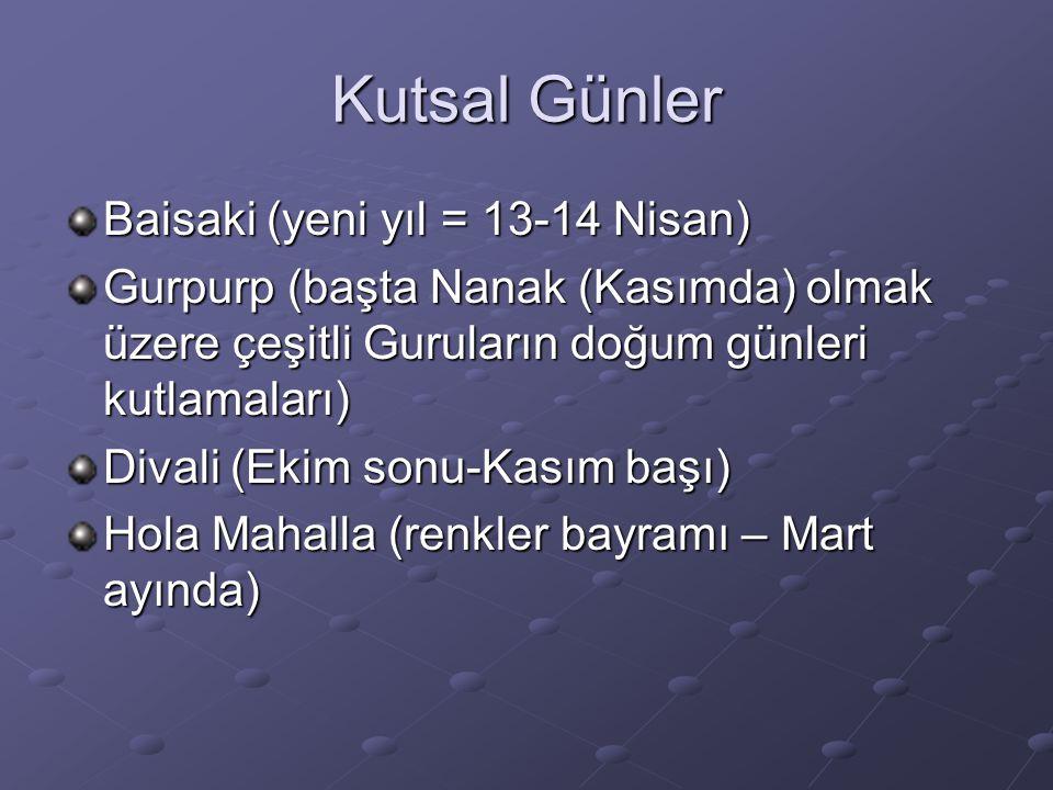 Kutsal Günler Baisaki (yeni yıl = 13-14 Nisan) Gurpurp (başta Nanak (Kasımda) olmak üzere çeşitli Guruların doğum günleri kutlamaları) Divali (Ekim sonu-Kasım başı) Hola Mahalla (renkler bayramı – Mart ayında)