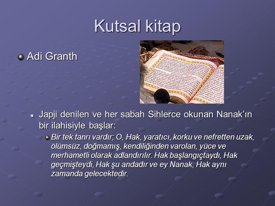 Kutsal kitap Adi Granth Japji denilen ve her sabah Sihlerce okunan Nanak'ın bir ilahisiyle başlar: Japji denilen ve her sabah Sihlerce okunan Nanak'ın bir ilahisiyle başlar: Bir tek tanrı vardır; O, Hak, yaratıcı, korku ve nefretten uzak, ölümsüz, doğmamış, kendiliğinden varolan, yüce ve merhametli olarak adlandırılır.