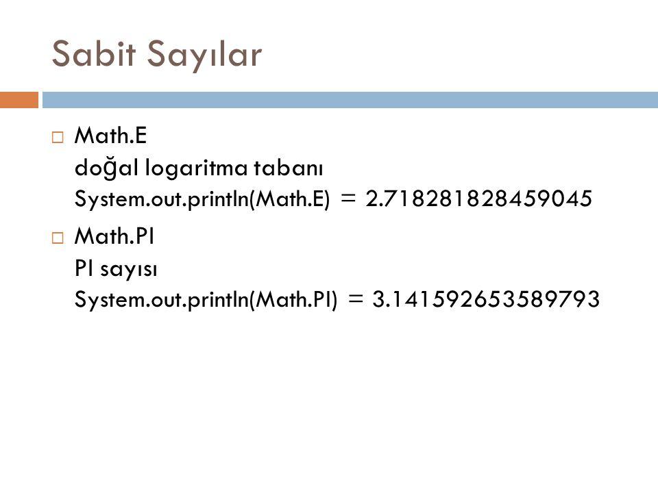 Temel Metodlar Metod AdıTanımı double abs(double d) float abs(float f) int abs(int i) long abs(long lng) Parametrenin mutlak de ğ erini verir double ceil(double d) Tavan de ğ er double floor(double d) Taban de ğ er double rint(double d)En yakın tam sayı long round(double d) int round(float f) Parametrenin yuvarlanmış hali double min(double arg1, double arg2) float min(float arg1, float arg2) int min(int arg1, int arg2) long min(long arg1, long arg2) İ ki parametrenin minimumu double max(double arg1, double arg2) float max(float arg1, float arg2) int max(int arg1, int arg2) long max(long arg1, long arg2) İ ki parametrenin maximumu