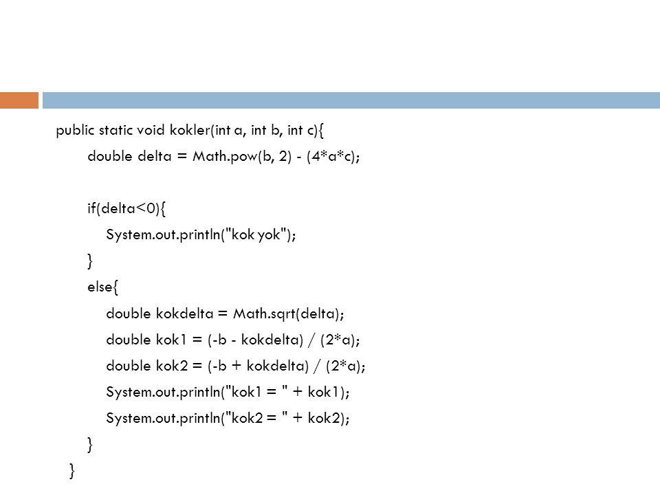 public static void kokler(int a, int b, int c){ double delta = Math.pow(b, 2) - (4*a*c); if(delta<0){ System.out.println( kok yok ); } else{ double kokdelta = Math.sqrt(delta); double kok1 = (-b - kokdelta) / (2*a); double kok2 = (-b + kokdelta) / (2*a); System.out.println( kok1 = + kok1); System.out.println( kok2 = + kok2); }