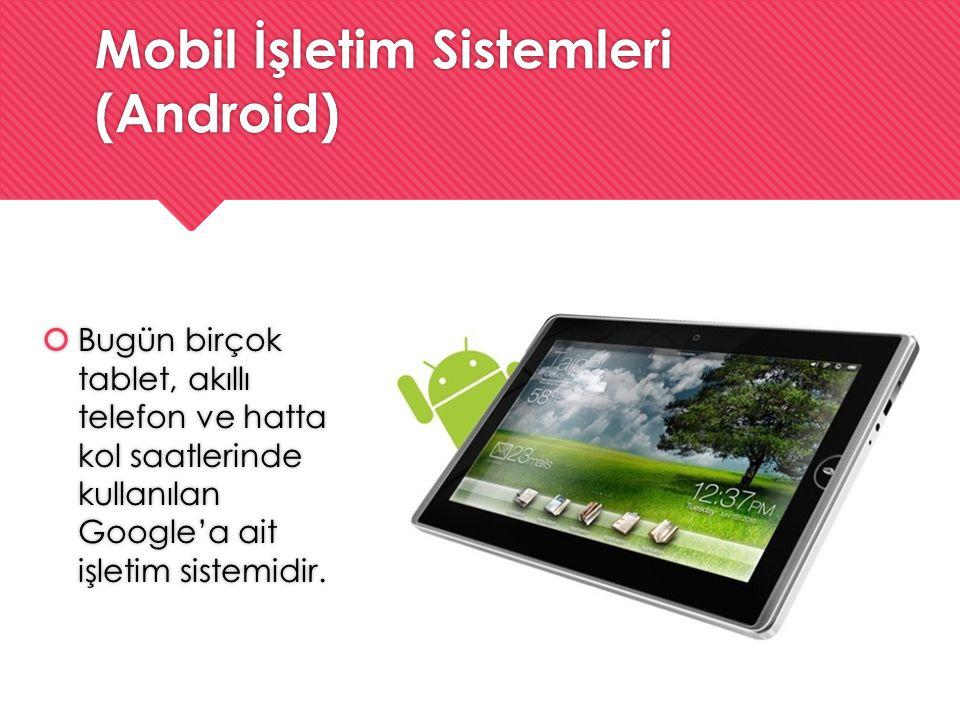 Mobil İşletim Sistemleri (Android)  Bugün birçok tablet, akıllı telefon ve hatta kol saatlerinde kullanılan Google'a ait işletim sistemidir.