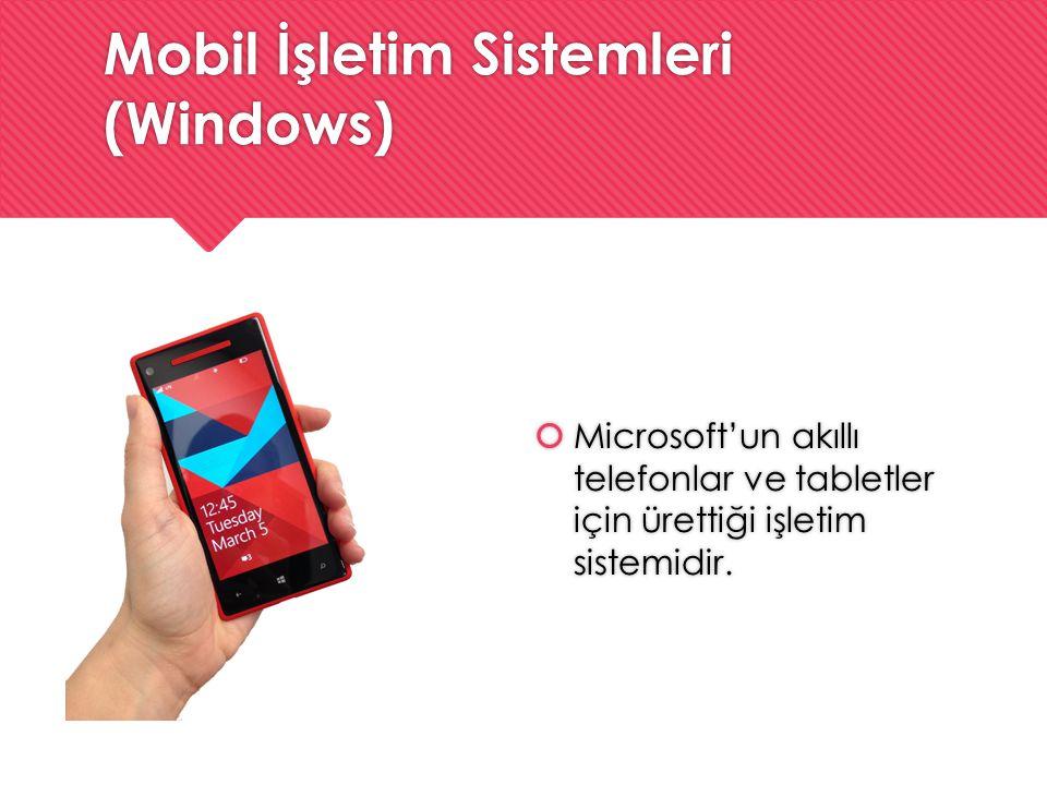 Mobil İşletim Sistemleri (Windows)  Microsoft'un akıllı telefonlar ve tabletler için ürettiği işletim sistemidir.