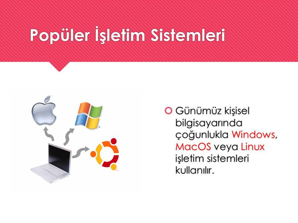 Popüler İşletim Sistemleri  Günümüz kişisel bilgisayarında çoğunlukla Windows, MacOS veya Linux işletim sistemleri kullanılır.