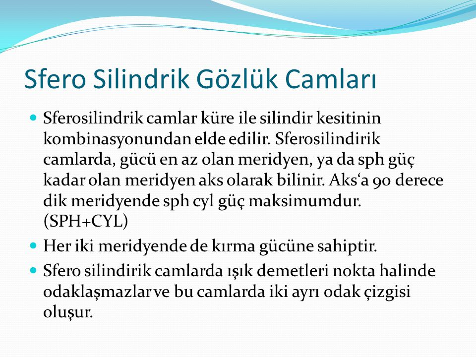 Sfero Silindrik Gözlük Camları Sferosilindrik camlar küre ile silindir kesitinin kombinasyonundan elde edilir. Sferosilindirik camlarda, gücü en az ol
