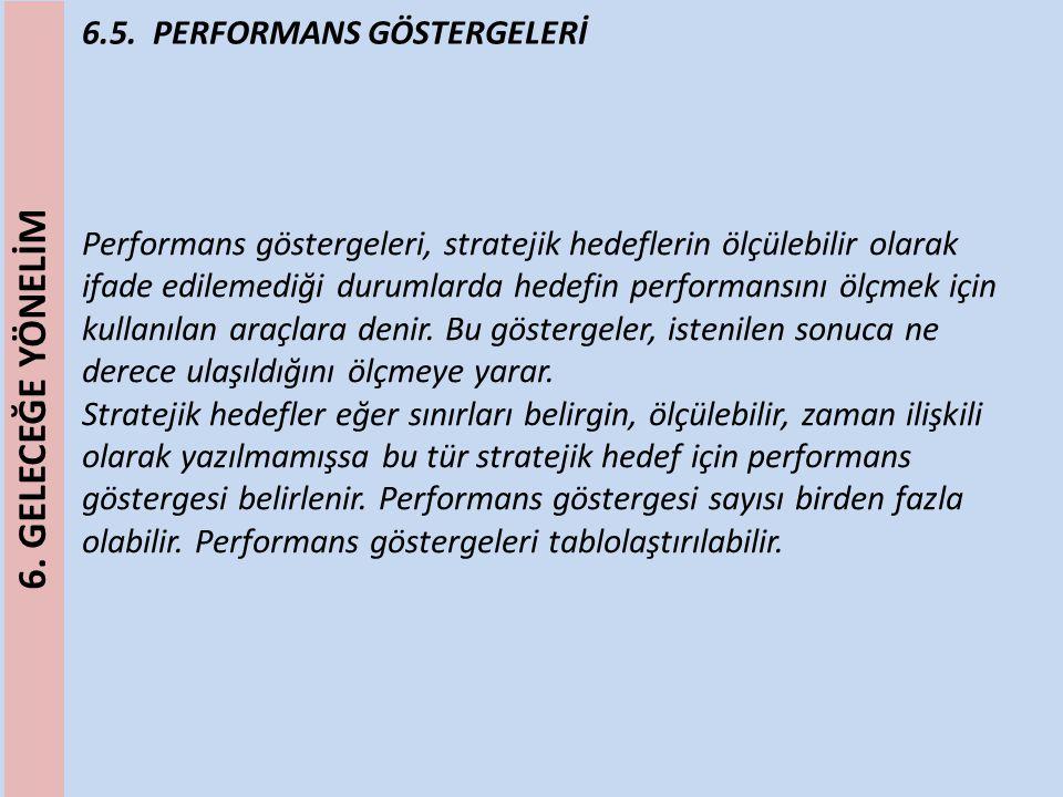 6.5. PERFORMANS GÖSTERGELERİ Performans göstergeleri, stratejik hedeflerin ölçülebilir olarak ifade edilemediği durumlarda hedefin performansını ölçme