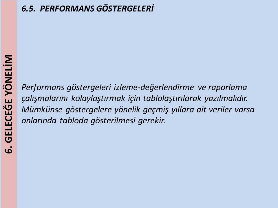 6.5. PERFORMANS GÖSTERGELERİ Performans göstergeleri izleme-değerlendirme ve raporlama çalışmalarını kolaylaştırmak için tablolaştırılarak yazılmalıdı