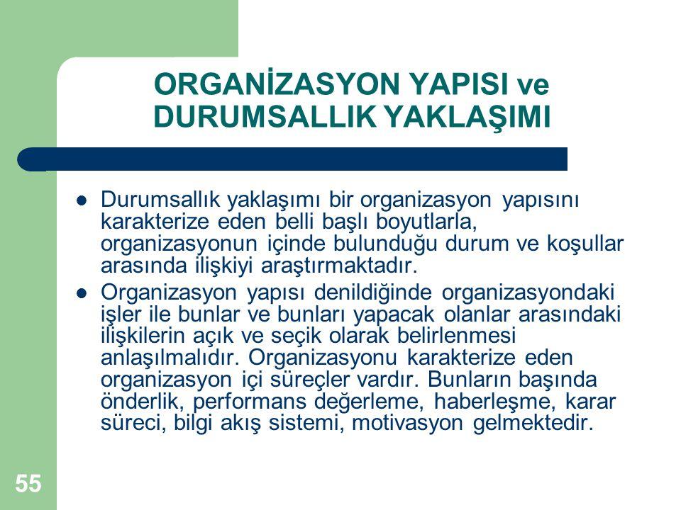 55 ORGANİZASYON YAPISI ve DURUMSALLIK YAKLAŞIMI Durumsallık yaklaşımı bir organizasyon yapısını karakterize eden belli başlı boyutlarla, organizasyonun içinde bulunduğu durum ve koşullar arasında ilişkiyi araştırmaktadır.