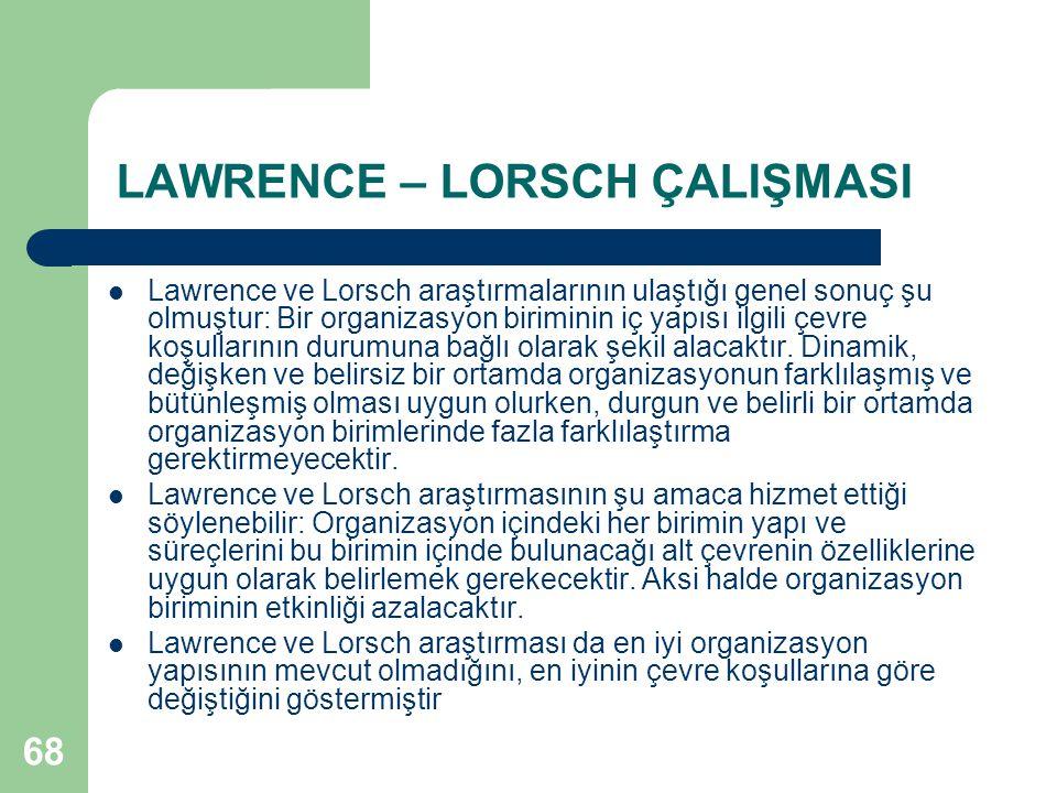68 LAWRENCE – LORSCH ÇALIŞMASI Lawrence ve Lorsch araştırmalarının ulaştığı genel sonuç şu olmuştur: Bir organizasyon biriminin iç yapısı ilgili çevre koşullarının durumuna bağlı olarak şekil alacaktır.