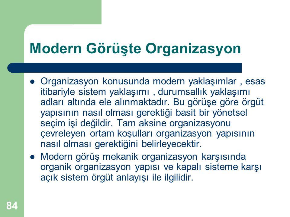 84 Modern Görüşte Organizasyon Organizasyon konusunda modern yaklaşımlar, esas itibariyle sistem yaklaşımı, durumsallık yaklaşımı adları altında ele alınmaktadır.