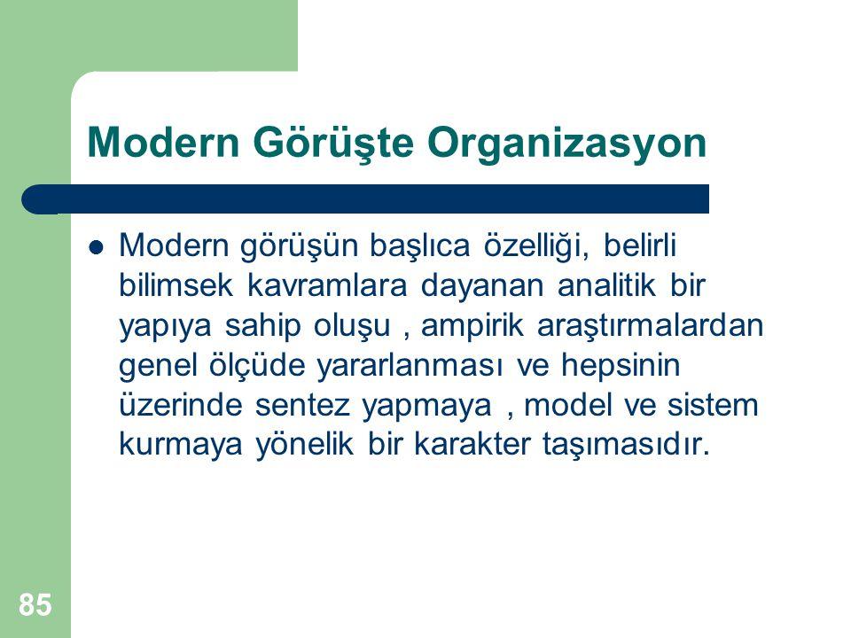 85 Modern Görüşte Organizasyon Modern görüşün başlıca özelliği, belirli bilimsek kavramlara dayanan analitik bir yapıya sahip oluşu, ampirik araştırmalardan genel ölçüde yararlanması ve hepsinin üzerinde sentez yapmaya, model ve sistem kurmaya yönelik bir karakter taşımasıdır.