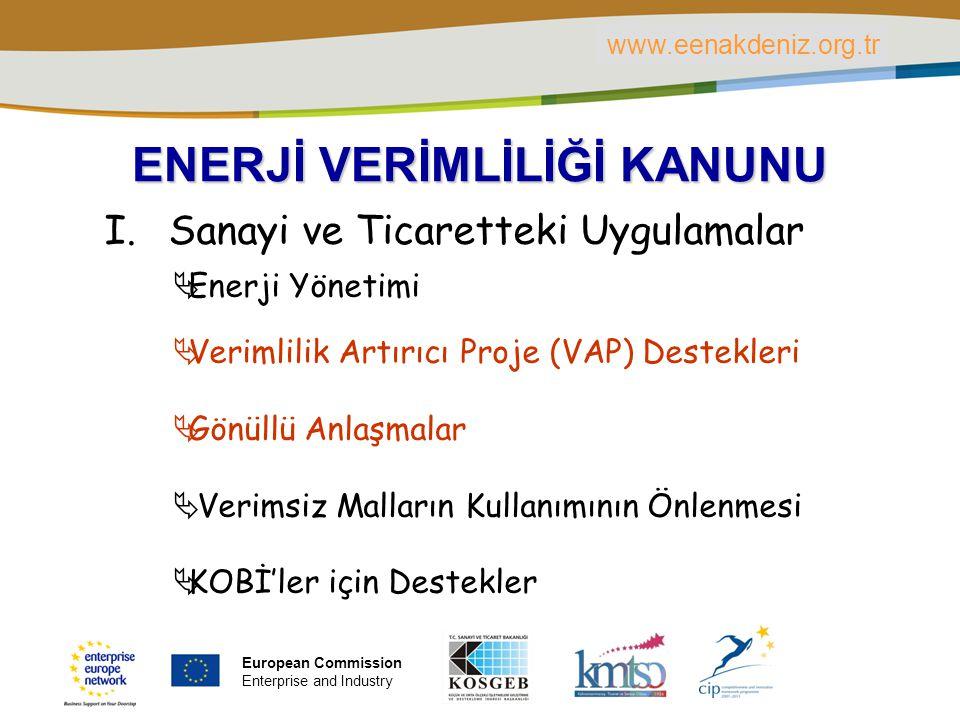 PLACE PARTNER'S LOGO HERE Title of the presentation | Date | ‹#› ENERJİ VERİMLİLİĞİ KANUNU I.Sanayi ve Ticaretteki Uygulamalar  Enerji Yönetimi  Verimlilik Artırıcı Proje (VAP) Destekleri  Gönüllü Anlaşmalar  Verimsiz Malların Kullanımının Önlenmesi  KOBİ'ler için Destekler www.eenakdeniz.org.tr European Commission Enterprise and Industry