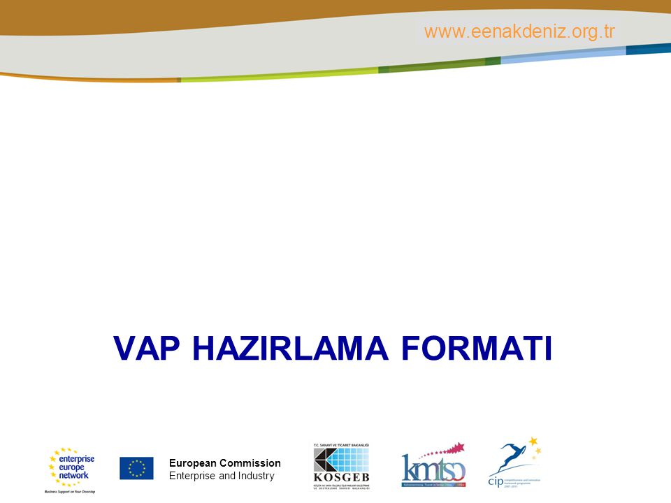 PLACE PARTNER'S LOGO HERE Title of the presentation | Date | ‹#› VAP HAZIRLAMA FORMATI www.eenakdeniz.org.tr European Commission Enterprise and Indust