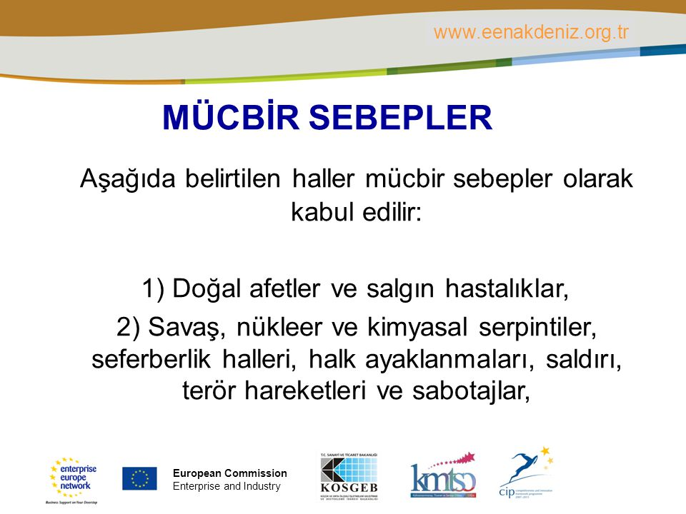 PLACE PARTNER'S LOGO HERE Title of the presentation | Date | ‹#› MÜCBİR SEBEPLER Aşağıda belirtilen haller mücbir sebepler olarak kabul edilir: 1) Doğal afetler ve salgın hastalıklar, 2) Savaş, nükleer ve kimyasal serpintiler, seferberlik halleri, halk ayaklanmaları, saldırı, terör hareketleri ve sabotajlar, www.eenakdeniz.org.tr European Commission Enterprise and Industry