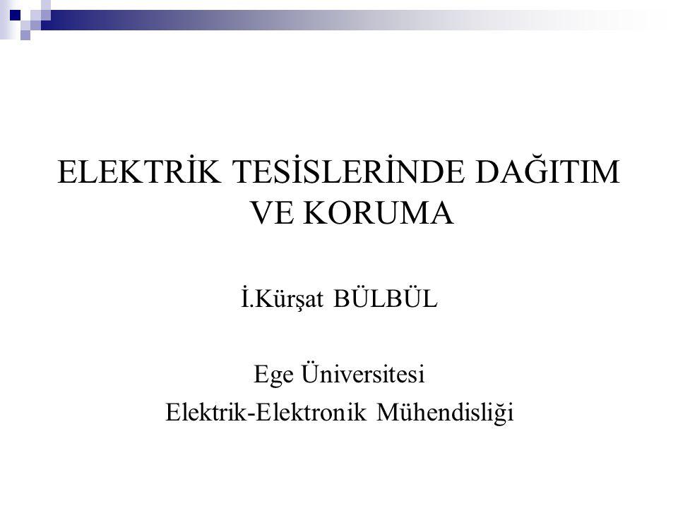 ELEKTRİK TESİSLERİNDE DAĞITIM VE KORUMA İ.Kürşat BÜLBÜL Ege Üniversitesi Elektrik-Elektronik Mühendisliği