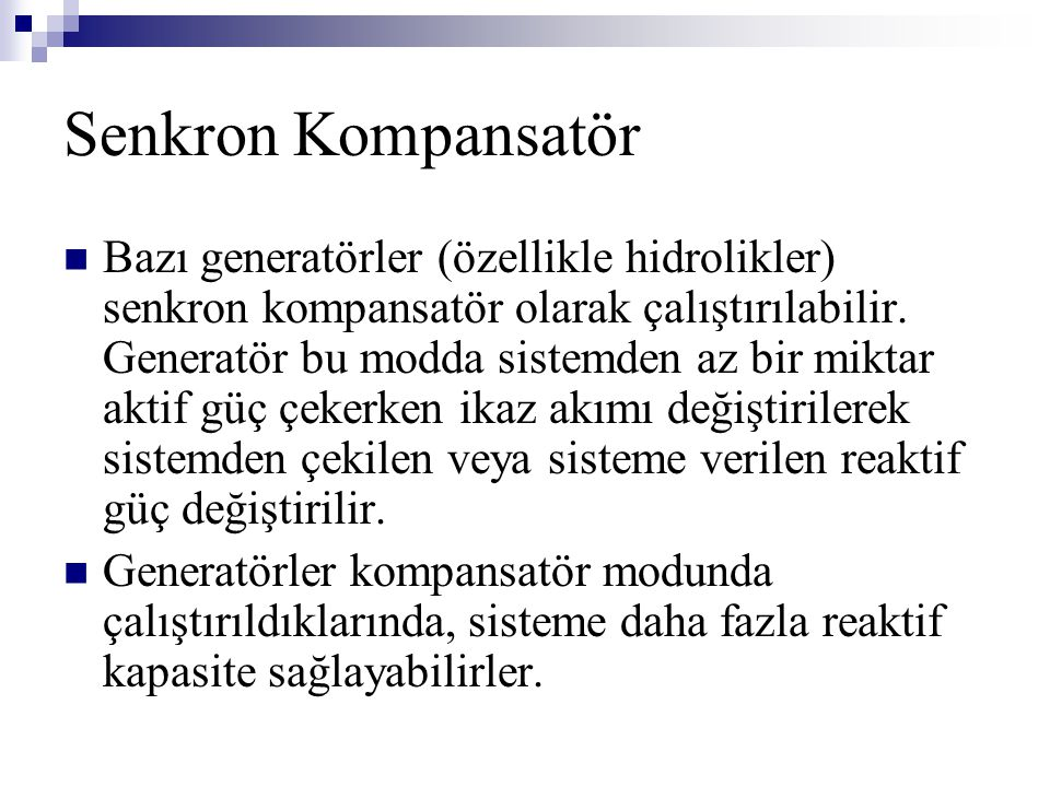 Senkron Kompansatör Bazı generatörler (özellikle hidrolikler) senkron kompansatör olarak çalıştırılabilir. Generatör bu modda sistemden az bir miktar