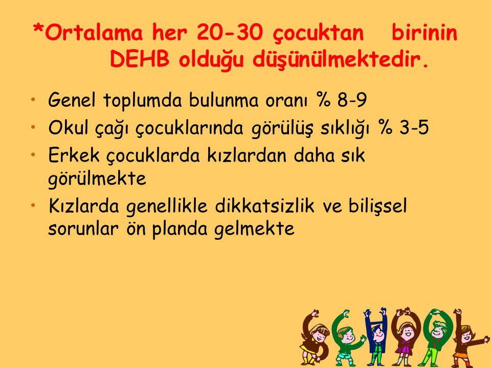 *Ortalama her 20-30 çocuktan birinin DEHB olduğu düşünülmektedir.