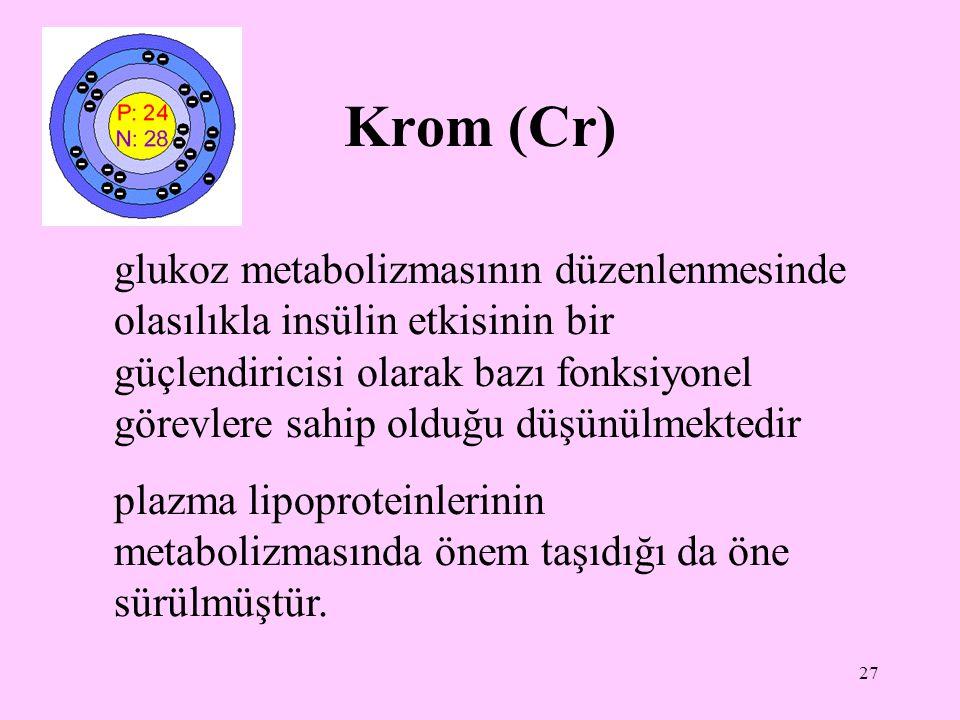 27 Krom (Cr) glukoz metabolizmasının düzenlenmesinde olasılıkla insülin etkisinin bir güçlendiricisi olarak bazı fonksiyonel görevlere sahip olduğu dü