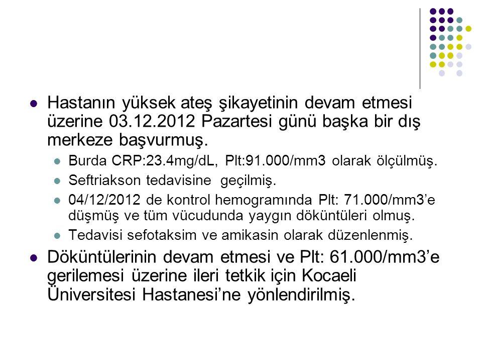 Hastanın yüksek ateş şikayetinin devam etmesi üzerine 03.12.2012 Pazartesi günü başka bir dış merkeze başvurmuş. Burda CRP:23.4mg/dL, Plt:91.000/mm3 o