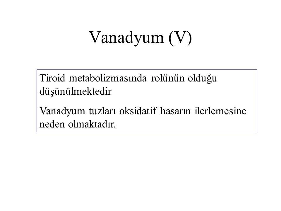 Vanadyum (V) Tiroid metabolizmasında rolünün olduğu düşünülmektedir Vanadyum tuzları oksidatif hasarın ilerlemesine neden olmaktadır.