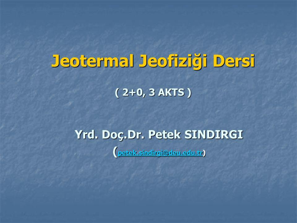 Jeotermal Jeofiziği Dersi ( 2+0, 3 AKTS ) Yrd. Doç.Dr. Petek SINDIRGI ( petek.sindirgi@deu.edu.tr) petek.sindirgi@deu.edu.tr