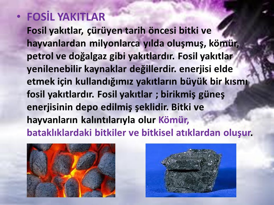 FOSİL YAKITLAR Fosil yakıtlar, çürüyen tarih öncesi bitki ve hayvanlardan milyonlarca yılda oluşmuş, kömür, petrol ve doğalgaz gibi yakıtlardır. Fosil