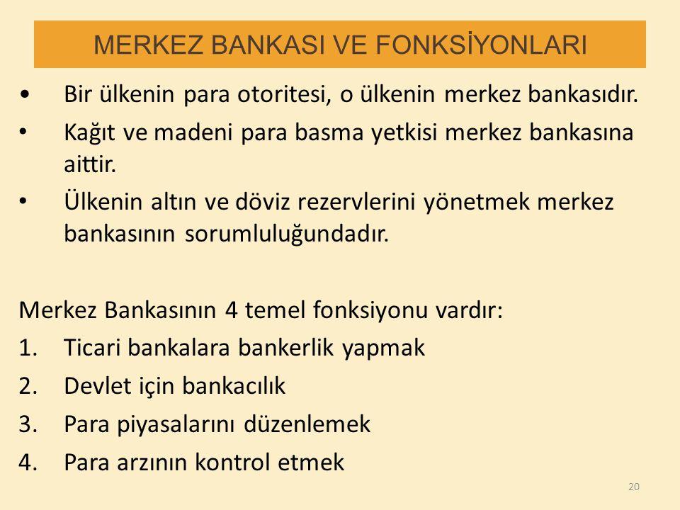 MERKEZ BANKASI VE FONKSİYONLARI Bir ülkenin para otoritesi, o ülkenin merkez bankasıdır. Kağıt ve madeni para basma yetkisi merkez bankasına aittir. Ü